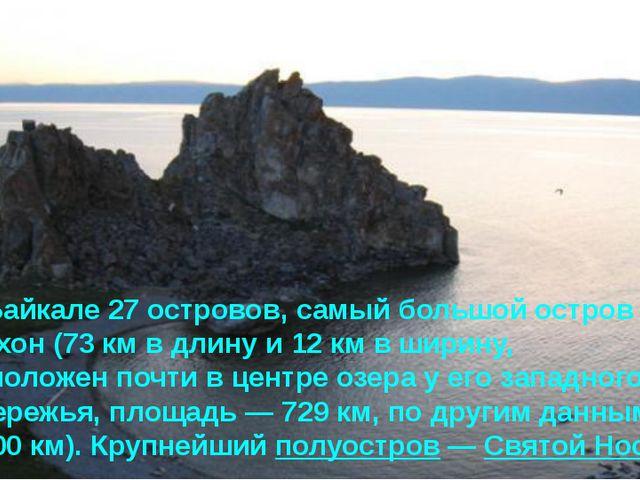 На Байкале 27 островов, самый большой остров – Ольхон (73 км в длину и 12 км...