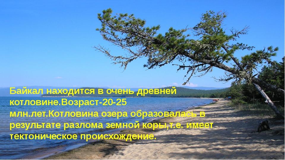 Возраст котловины озера. Байкал находится в очень древней котловине.Возраст-...