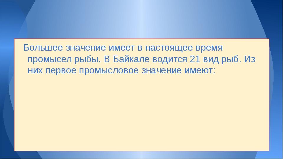 Большее значение имеет в настоящее время промысел рыбы. В Байкале водится 21...