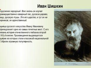 Иван Шишкин Шишкин - художник народный. Всю жизнь он изучал русский, преимуще