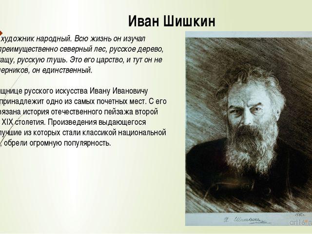 Иван Шишкин Шишкин - художник народный. Всю жизнь он изучал русский, преимуще...