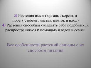 3) Растения имеют органы: корень и побег( стебель, листья, цветок и плод) 4)