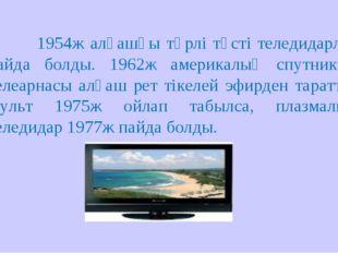 1954ж алғашқы түрлі түсті теледидарлар пайда болды. 1962ж америкалық спутни