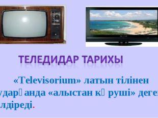 «Televisorium» латын тілінен аударғанда «алыстан көруші» дегенді білдіреді.
