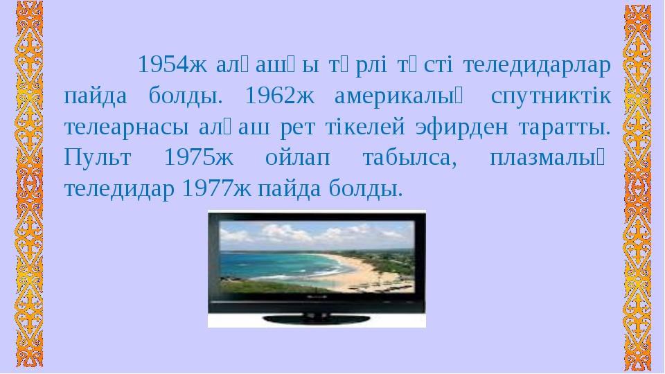 1954ж алғашқы түрлі түсті теледидарлар пайда болды. 1962ж америкалық спутни...