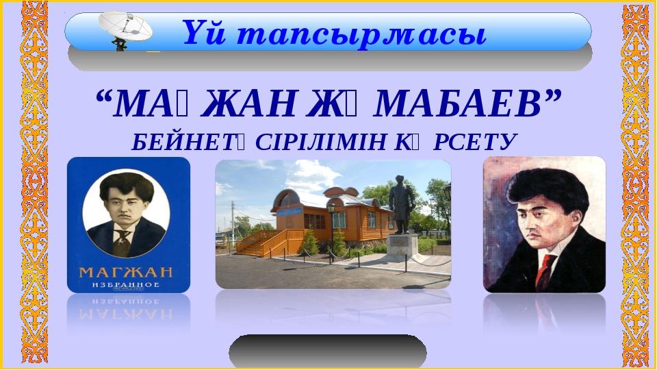 """Үй тапсырмасы """"МАҒЖАН ЖҰМАБАЕВ"""" БЕЙНЕТҮСІРІЛІМІН КӨРСЕТУ"""