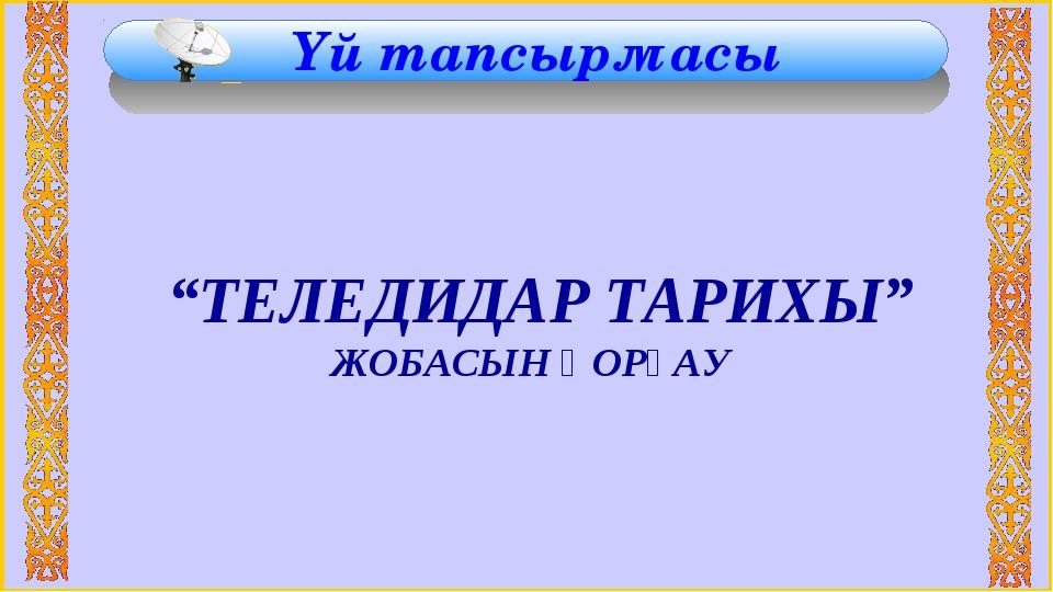 """Үй тапсырмасы """"ТЕЛЕДИДАР ТАРИХЫ"""" ЖОБАСЫН ҚОРҒАУ"""