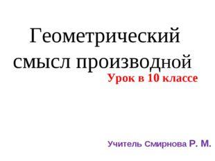 Геометрический смысл производной Урок в 10 классе Учитель Смирнова Р. М.