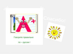 Спасибо! Говорите правильно по – русски !
