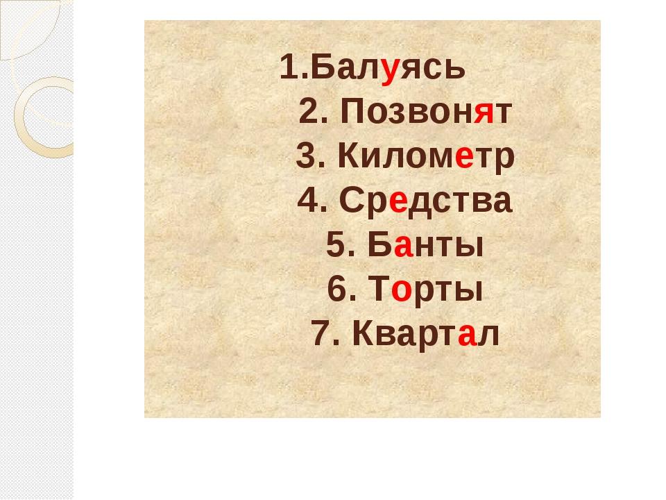 1.Балуясь 2. Позвонят 3. Километр 4. Средства 5. Банты 6. Торты 7. Квартал