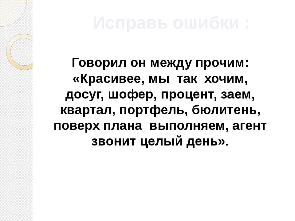 Исправь ошибки : Говорил он между прочим: «Красивее, мы так хочим, досуг, шоф...