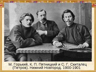 М. Горький, К. П. Пятницкий и С. Г. Скиталец (Петров). Нижний Новгород. 190