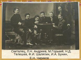 Скиталец, Л.Н. Андреев, М.Горький, Н.Д. Телешев, Ф.И. Шаляпин, И.А. Бунин, Е