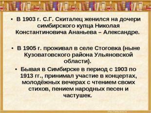В 1903 г. С.Г. Скиталец женился на дочери симбирского купца Николая Константи