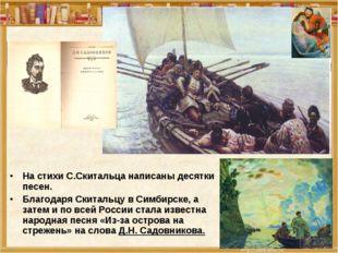 На стихи С.Скитальца написаны десятки песен. Благодаря Скитальцу в Симбирске,