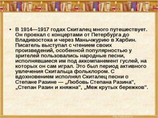 В 1914—1917 годах Скиталец много путешествует. Он проехал с концертами от Пет