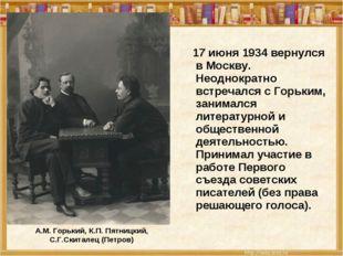 А.М. Горький, К.П. Пятницкий, С.Г.Скиталец (Петров) 17 июня 1934 вернулся в М