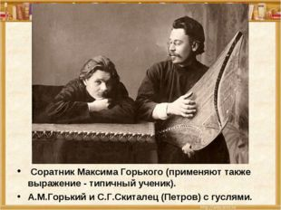 Соратник Максима Горького (применяют также выражение - типичный ученик). А.М
