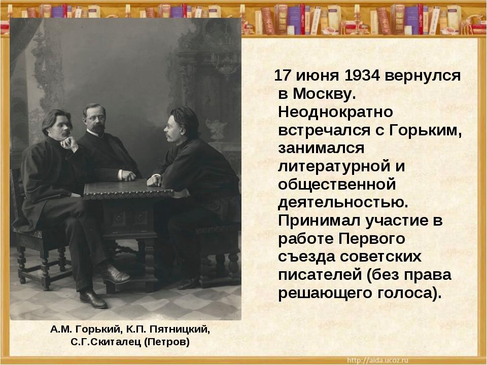 А.М. Горький, К.П. Пятницкий, С.Г.Скиталец (Петров) 17 июня 1934 вернулся в М...