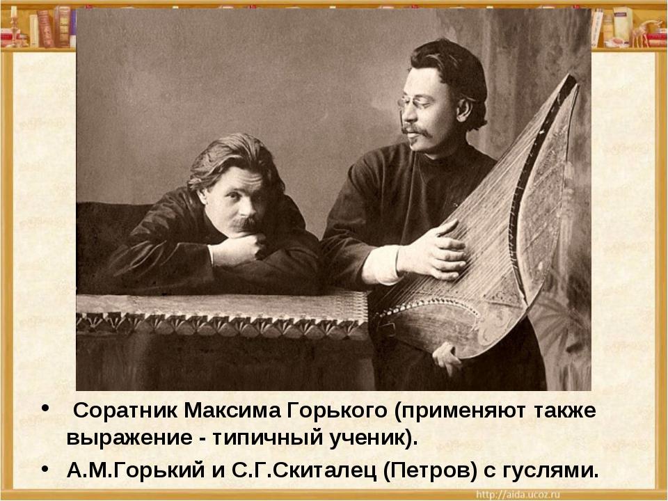 Соратник Максима Горького (применяют также выражение - типичный ученик). А.М...
