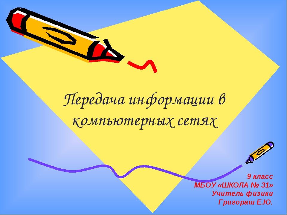 Передача информации в компьютерных сетях 9 класс МБОУ «ШКОЛА № 31» Учитель фи...