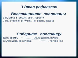 3 Этап рефлексия Восстановите пословицы И, мила, в, земля, своя, горести На,