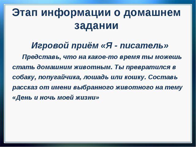 Этап информации о домашнем задании Игровой приём «Я - писатель» Представь, чт...