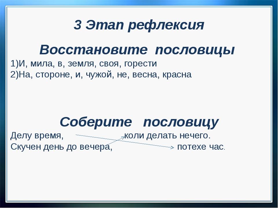 3 Этап рефлексия Восстановите пословицы И, мила, в, земля, своя, горести На,...