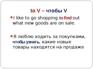 to V – чтобы V I like to go shopping to find out what new goods are on sale.