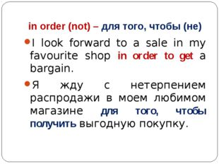 in order (not) – для того, чтобы (не) I look forward to a sale in my favourit