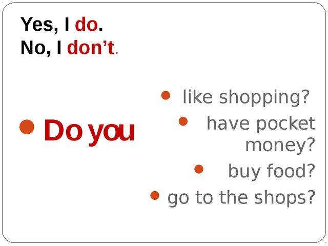 Yes, I do. No, I don't. Do you like shopping? have pocket money? buy food? go...