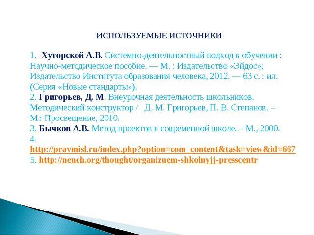 ИСПОЛЬЗУЕМЫЕ ИСТОЧНИКИ 1. Хуторской А.В. Системно-деятельностный подход в об...