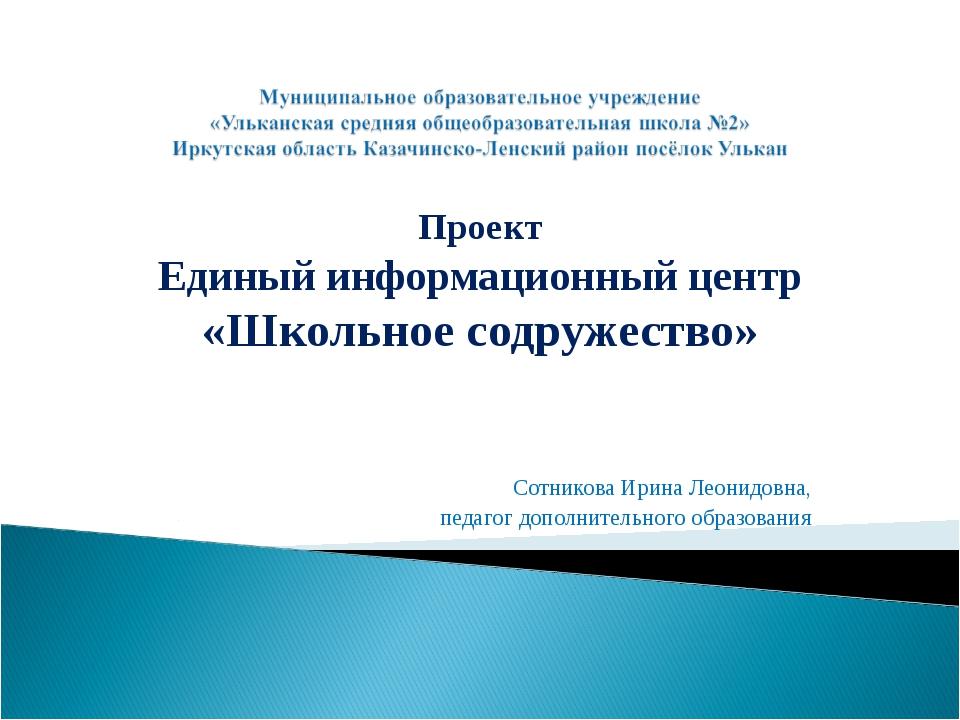 Проект Единый информационный центр «Школьное содружество» Сотникова Ирина Ле...
