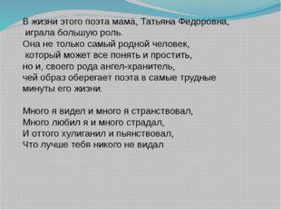 В жизни этого поэта мама, Татьяна Федоровна, играла большую роль. Она не тол