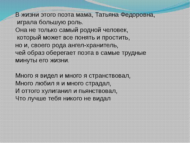 В жизни этого поэта мама, Татьяна Федоровна, играла большую роль. Она не тол...
