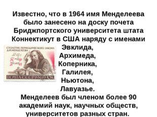 Известно, что в 1964 имя Менделеева было занесено на доску почета Бриджпортск