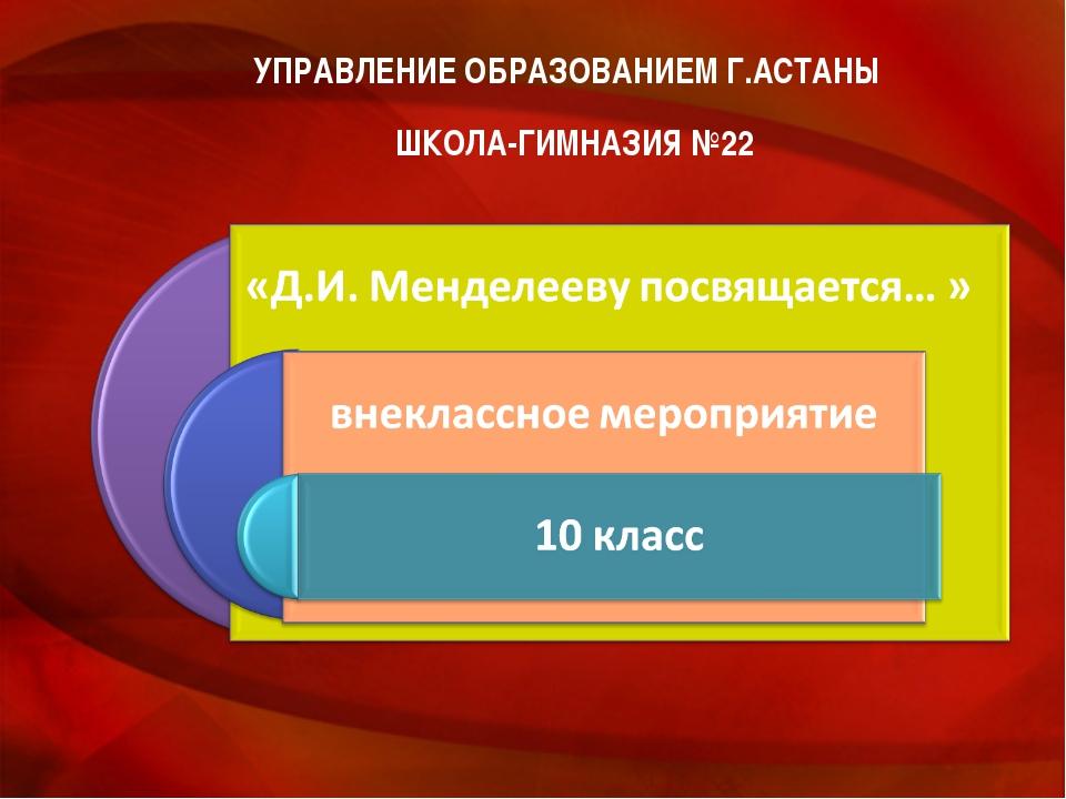 УПРАВЛЕНИЕ ОБРАЗОВАНИЕМ Г.АСТАНЫ ШКОЛА-ГИМНАЗИЯ №22