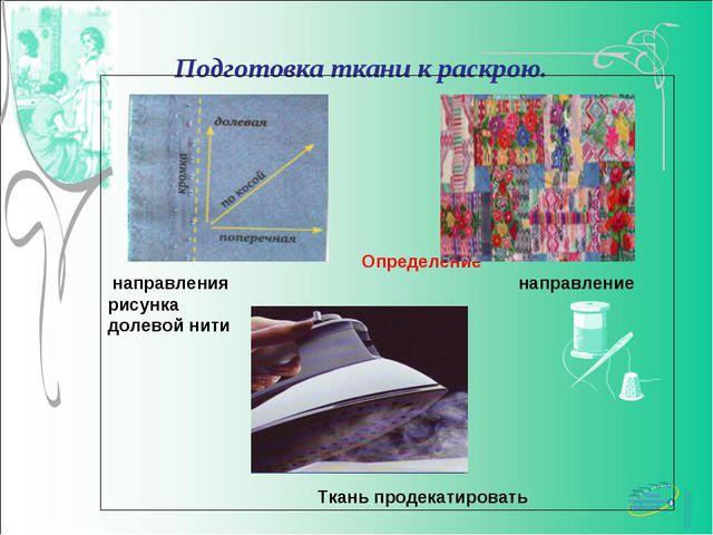 Подготовка ткани к раскрою. Определение направления направление рисунка доле...