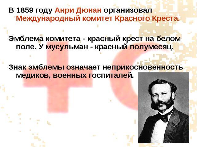 В 1859 году Анри Дюнан организовал Международный комитет Красного Креста. Эмб...