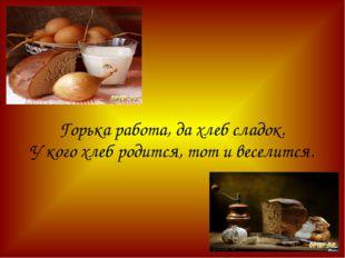 Горька работа, да хлеб сладок. У кого хлеб родится, тот и веселится.