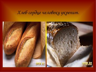 Хлеб сердце человеку укрепит.