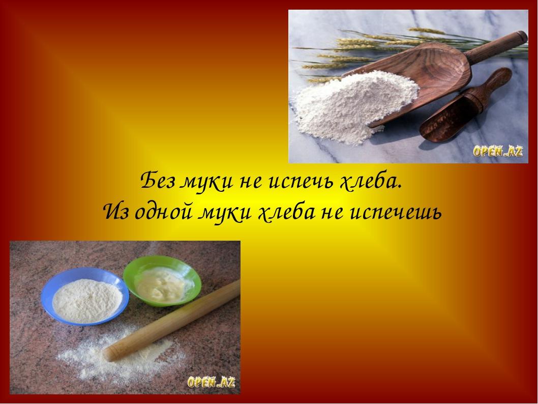 Без муки не испечь хлеба. Из одной муки хлеба не испечешь
