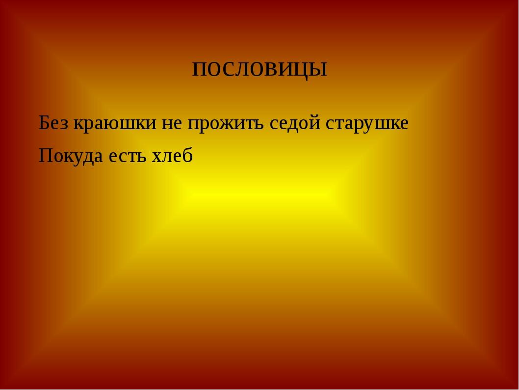 пословицы Без краюшки не прожить седой старушке Покуда есть хлеб