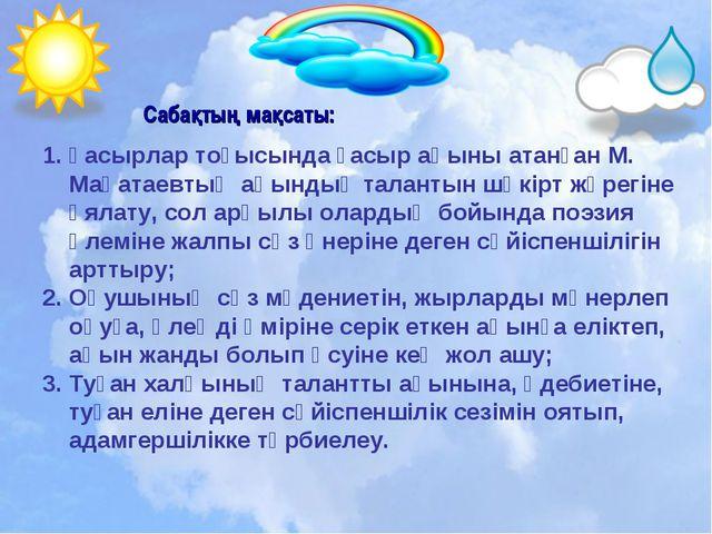 Сабақтың мақсаты: Ғасырлар тоғысында ғасыр ақыны атанған М. Мақатаевтың ақынд...