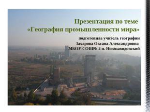 Презентация по теме «География промышленности мира» подготовила учитель геогр