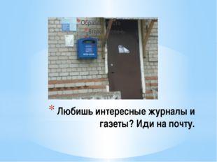 Любишь интересные журналы и газеты? Иди на почту.