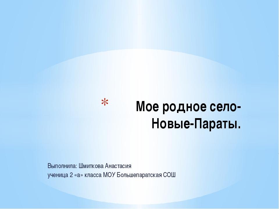 Выполнила: Шмиткова Анастасия ученица 2 «а» класса МОУ Большепаратская СОШ М...