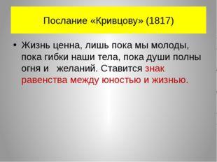 Послание «Кривцову» (1817) Жизнь ценна, лишь пока мы молоды, пока гибки наши