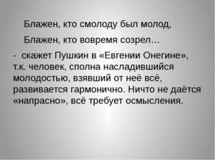 Блажен, кто смолоду был молод, Блажен, кто вовремя созрел… - скажет Пушкин
