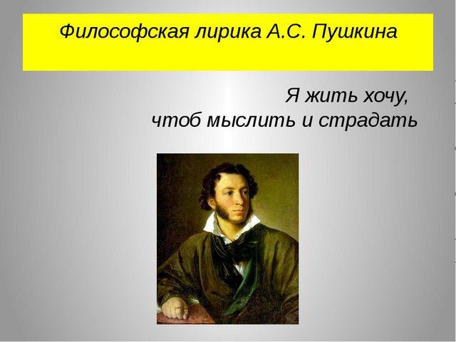 Философская лирика А.С. Пушкина Я жить хочу, чтоб мыслить и страдать